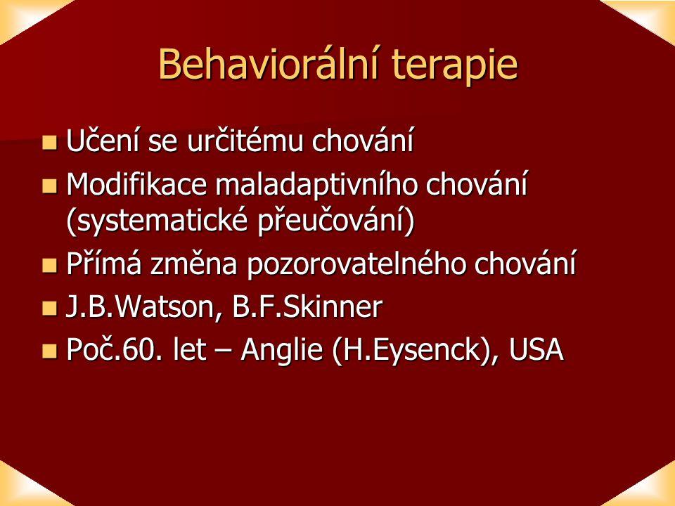 Behaviorální terapie Učení se určitému chování Učení se určitému chování Modifikace maladaptivního chování (systematické přeučování) Modifikace maladaptivního chování (systematické přeučování) Přímá změna pozorovatelného chování Přímá změna pozorovatelného chování J.B.Watson, B.F.Skinner J.B.Watson, B.F.Skinner Poč.60.
