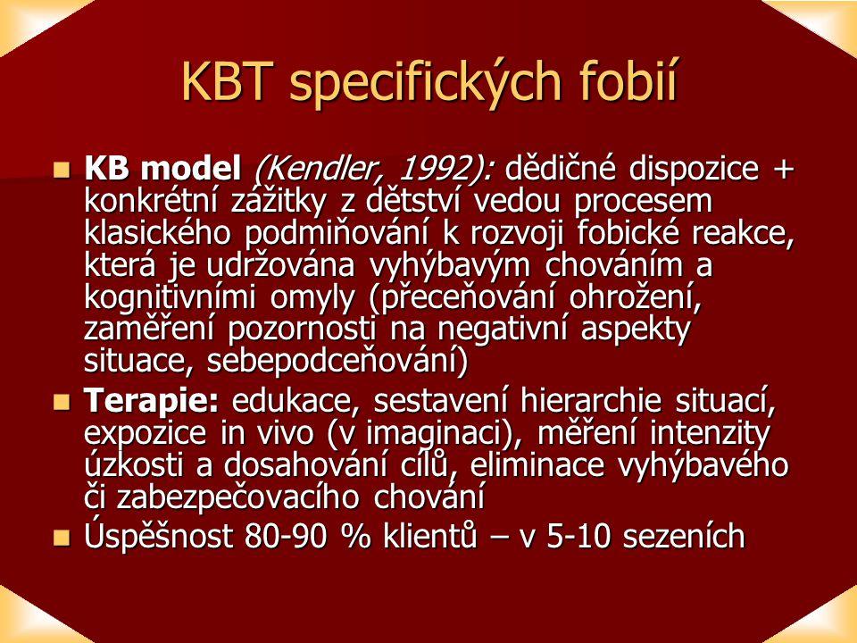 KBT specifických fobií KB model (Kendler, 1992): dědičné dispozice + konkrétní zážitky z dětství vedou procesem klasického podmiňování k rozvoji fobické reakce, která je udržována vyhýbavým chováním a kognitivními omyly (přeceňování ohrožení, zaměření pozornosti na negativní aspekty situace, sebepodceňování) KB model (Kendler, 1992): dědičné dispozice + konkrétní zážitky z dětství vedou procesem klasického podmiňování k rozvoji fobické reakce, která je udržována vyhýbavým chováním a kognitivními omyly (přeceňování ohrožení, zaměření pozornosti na negativní aspekty situace, sebepodceňování) Terapie: edukace, sestavení hierarchie situací, expozice in vivo (v imaginaci), měření intenzity úzkosti a dosahování cílů, eliminace vyhýbavého či zabezpečovacího chování Terapie: edukace, sestavení hierarchie situací, expozice in vivo (v imaginaci), měření intenzity úzkosti a dosahování cílů, eliminace vyhýbavého či zabezpečovacího chování Úspěšnost 80-90 % klientů – v 5-10 sezeních Úspěšnost 80-90 % klientů – v 5-10 sezeních