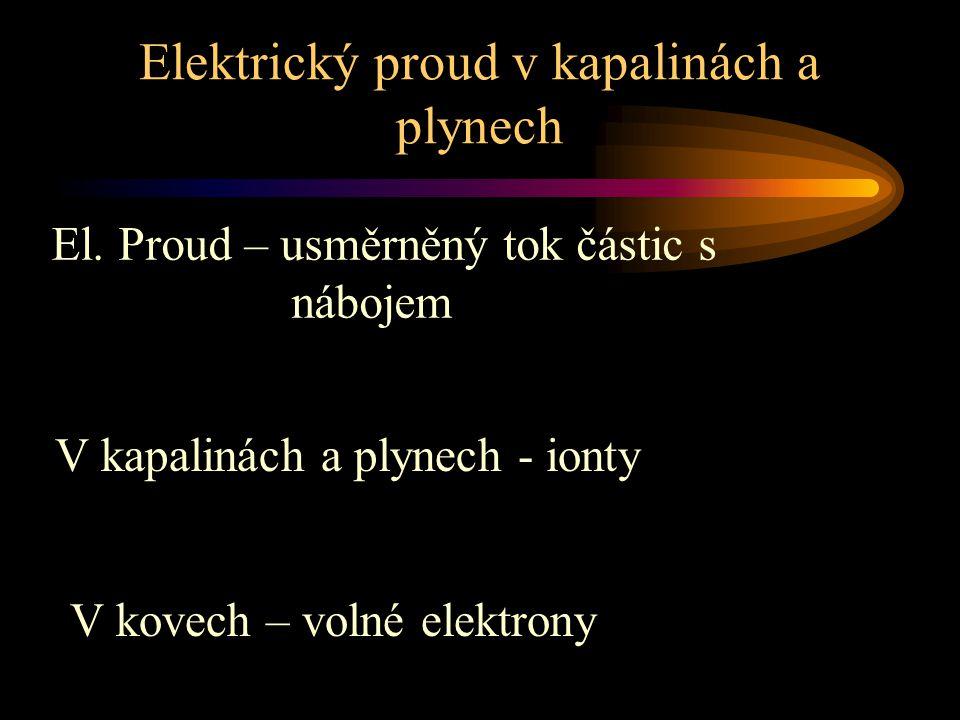 Elektrický proud v kapalinách a plynech V kapalinách a plynech - ionty V kovech – volné elektrony El. Proud – usměrněný tok částic s nábojem