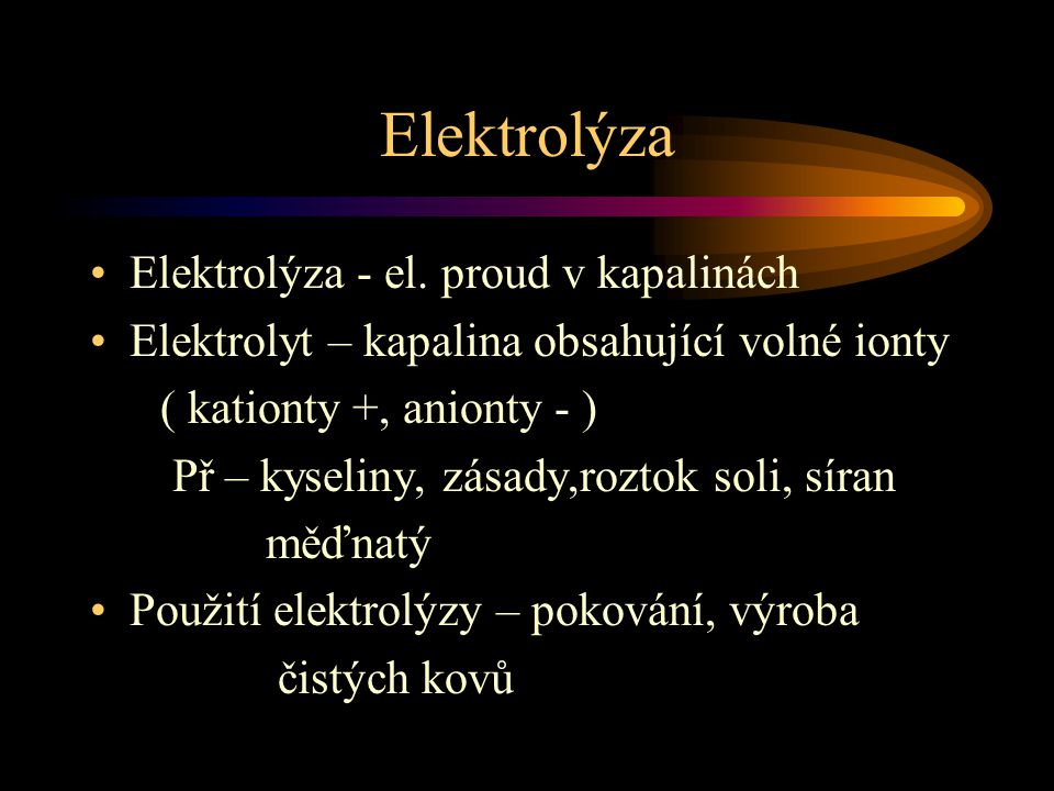 Elektrolýza Elektrolýza - el. proud v kapalinách Elektrolyt – kapalina obsahující volné ionty ( kationty +, anionty - ) Př – kyseliny, zásady,roztok s