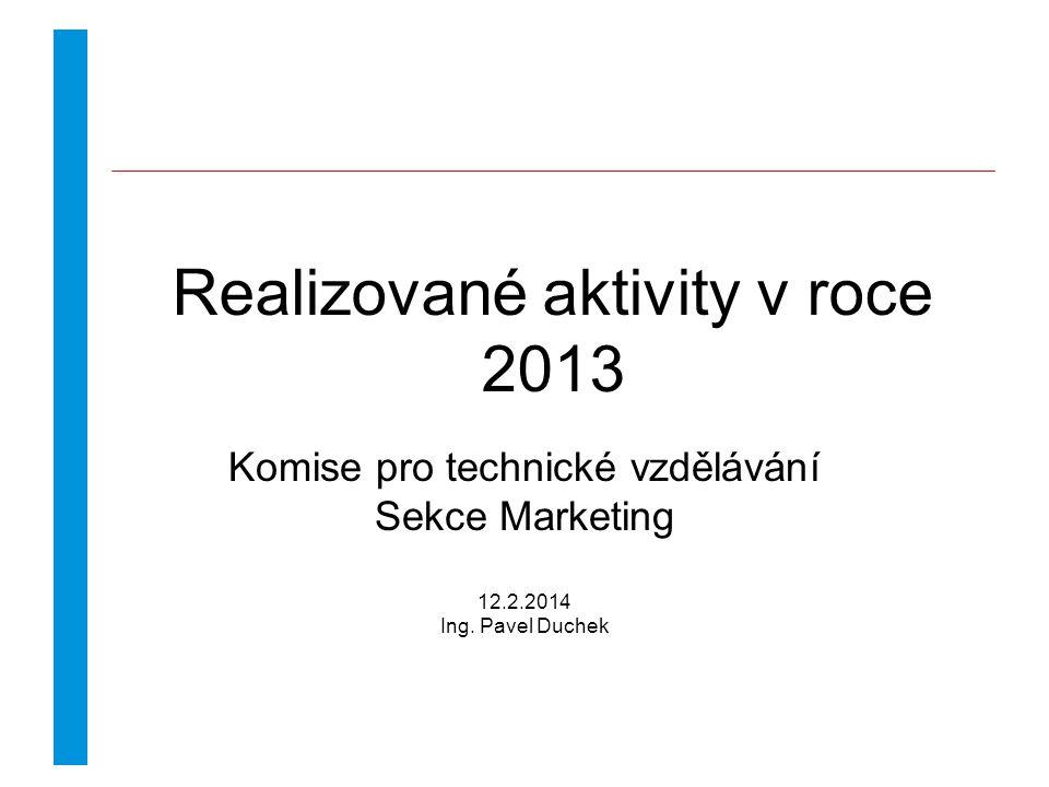 Realizované aktivity v roce 2013 Komise pro technické vzdělávání Sekce Marketing 12.2.2014 Ing.