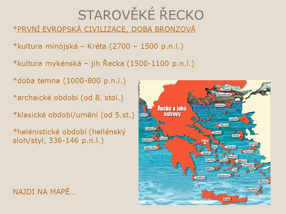 STAROVĚKÉ ŘECKO *PRVNÍ EVROPSKÁ CIVILIZACE, DOBA BRONZOVÁ *kultura mínójská – Kréta (2700 – 1500 p.n.l.) *kultura mykénská – jih Řecka (1500-1100 p.n.