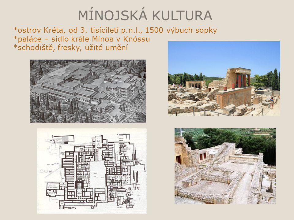MÍNOJSKÁ KULTURA *ostrov Kréta, od 3. tisíciletí p.n.l., 1500 výbuch sopky *paláce – sídlo krále Mínoa v Knóssu *schodiště, fresky, užité umění