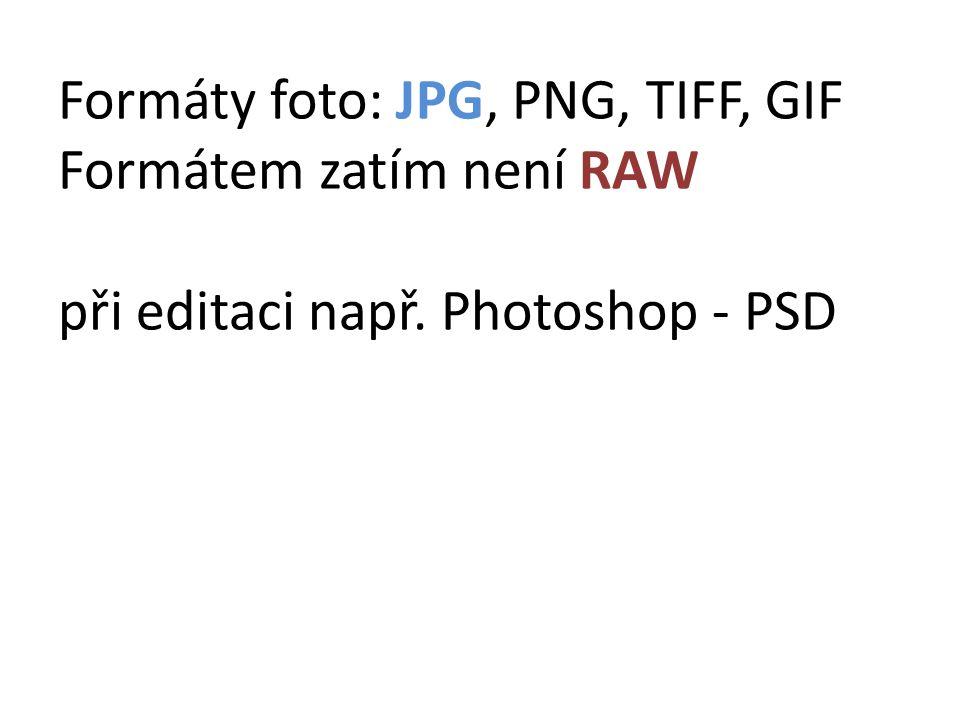 Formáty foto: JPG, PNG, TIFF, GIF Formátem zatím není RAW při editaci např. Photoshop - PSD