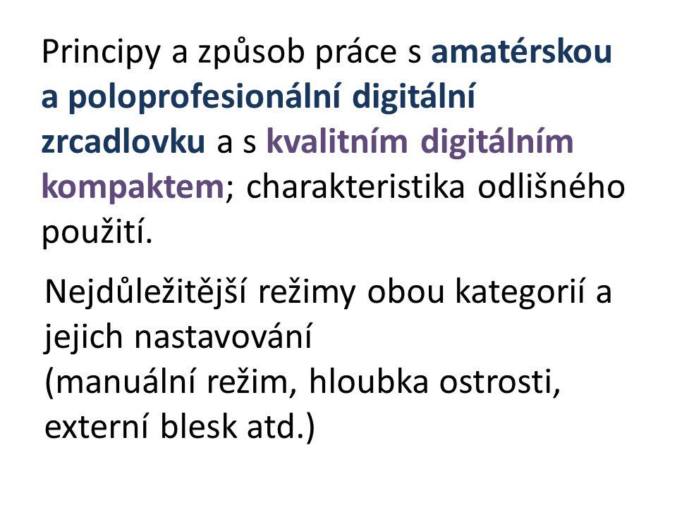 Principy a způsob práce s amatérskou a poloprofesionální digitální zrcadlovku a s kvalitním digitálním kompaktem; charakteristika odlišného použití. N