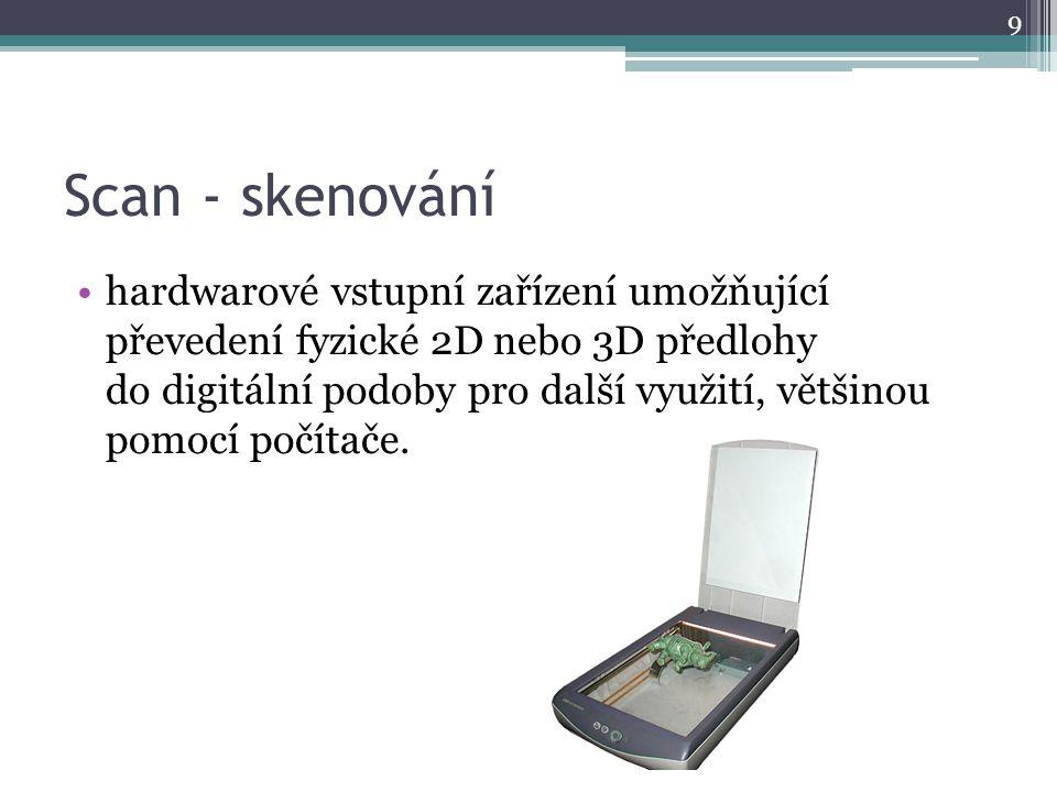 Scan - skenování hardwarové vstupní zařízení umožňující převedení fyzické 2D nebo 3D předlohy do digitální podoby pro další využití, většinou pomocí p