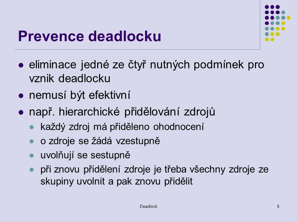 Deadlock6 Prevence deadlocku eliminace jedné ze čtyř nutných podmínek pro vznik deadlocku nemusí být efektivní např.