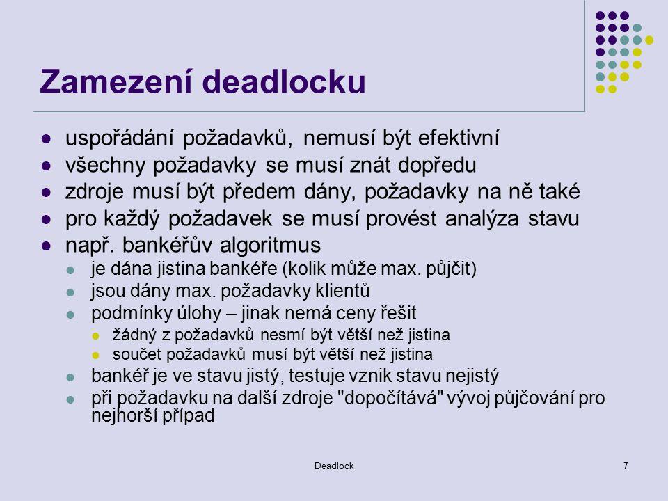 Deadlock8 Detekce a odstranění deadlocku detekce deadlocku udržování grafu dostupnosti zdrojů, hledání deadlocku požadavky na algoritmus schopnost detekovat jakýkoliv deadlock nedetekovat zdánlivé deadlocky (phantom deadlock) odstranění deadlocku přerušení zacyklení grafu přerušení jednoho nebo více procesů a vrácení jejich zdrojů procesy se mohou vracet k synchronizačnímu bodu