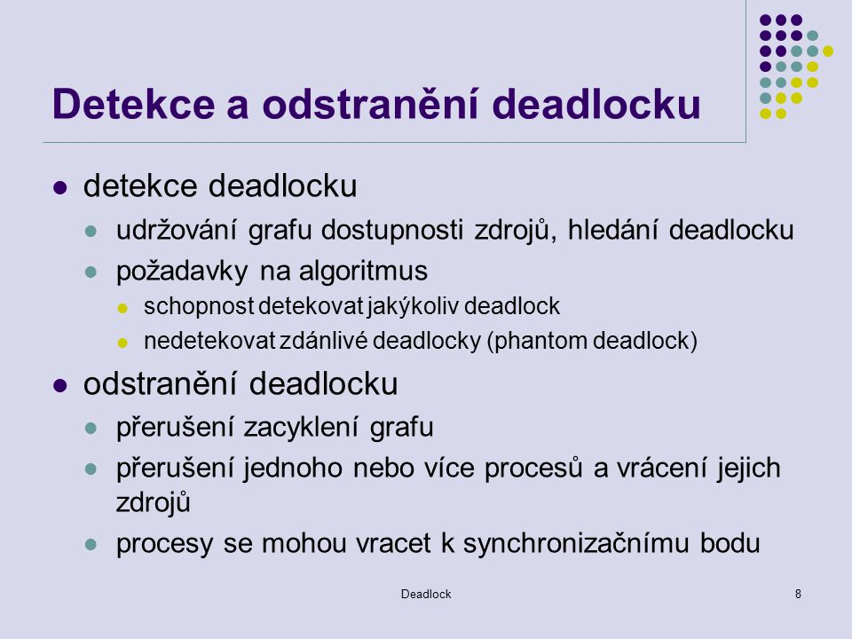 Deadlock9 Detekce distribuovaného deadlocku Centralizovaný algoritmus koordinátor určuje globální WFG a hledá cykly je jednoduchý Ho a Ramamoorthy, jedno a dvoufázový algoritmus distribuovaný algoritmus globální WFG se schopností detekce rozšířené na více uzlů Obermark algoritmus path-pushing (strkáním cesty) Candy, Mistra, Haas – edge-chasing (vytepávání hran) difuzní hierarchický algoritmus – hierarchická organizace, strany detekují deadlock pouze zahrnutím svých potomků Menasce a Muntz algoritmus Ho a Ramamoorthy algoritmus