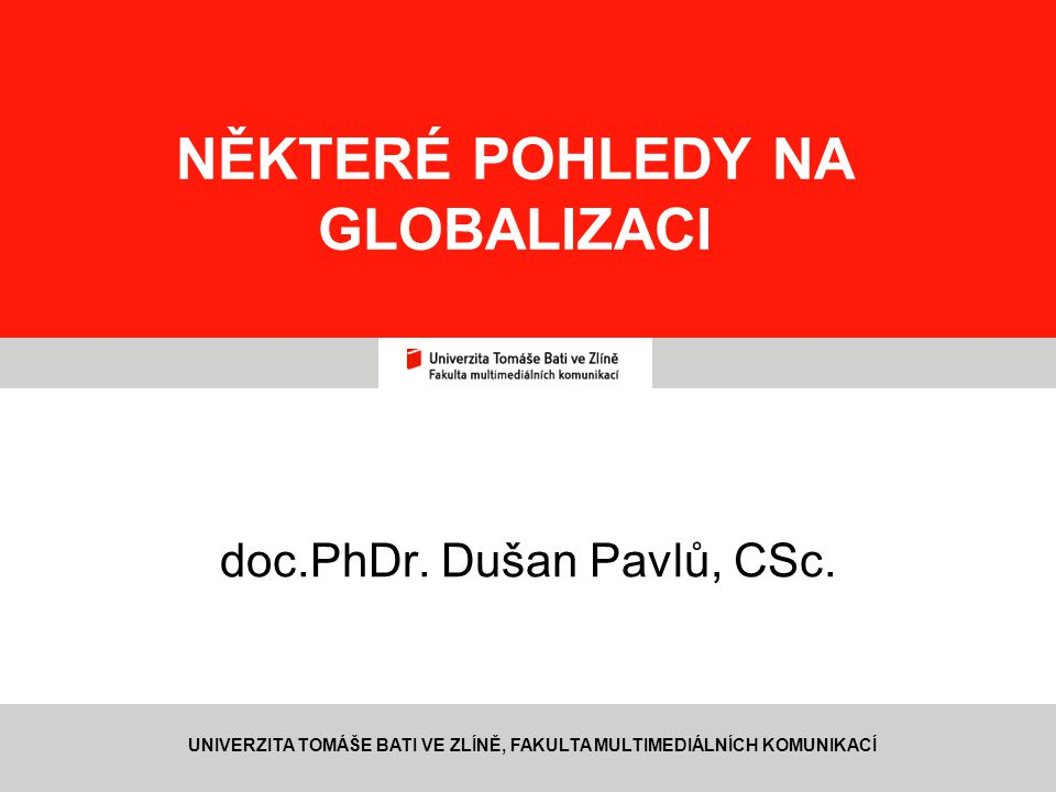 1 NĚKTERÉ POHLEDY NA GLOBALIZACI doc.PhDr. Dušan Pavlů, CSc. UNIVERZITA TOMÁŠE BATI VE ZLÍNĚ, FAKULTA MULTIMEDIÁLNÍCH KOMUNIKACÍ