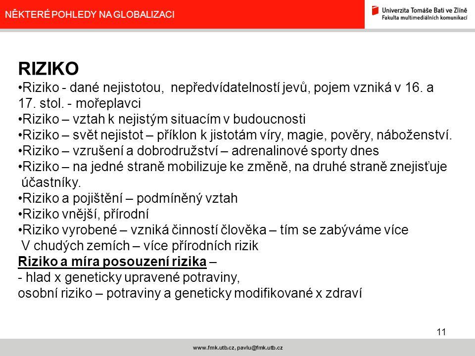 11 www.fmk.utb.cz, pavlu@fmk.utb.cz NĚKTERÉ POHLEDY NA GLOBALIZACI RIZIKO Riziko - dané nejistotou, nepředvídatelností jevů, pojem vzniká v 16. a 17.
