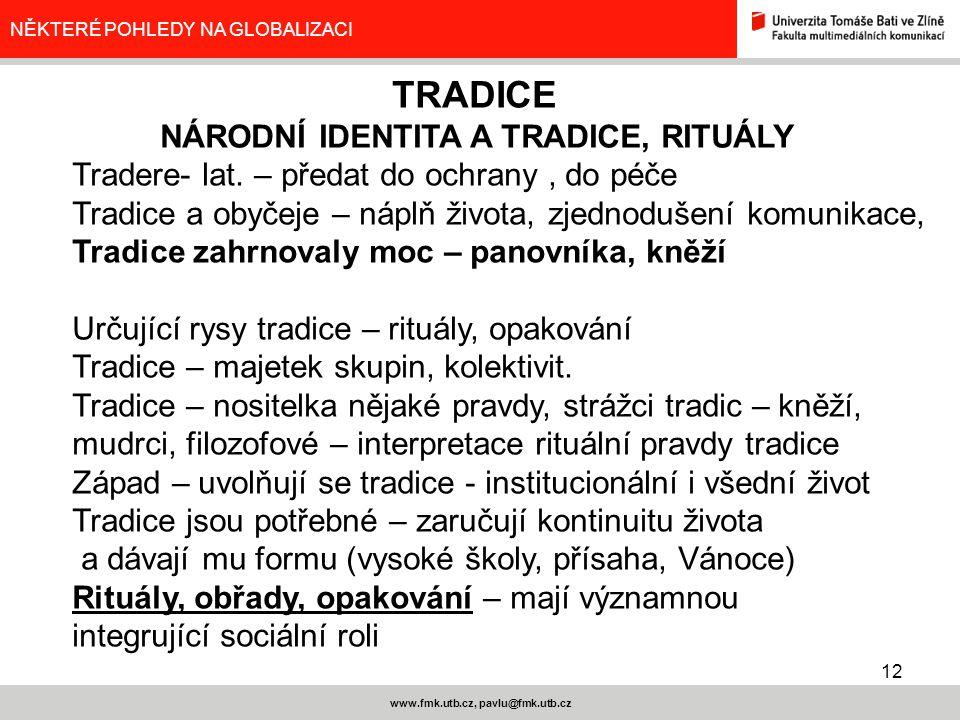 12 www.fmk.utb.cz, pavlu@fmk.utb.cz NĚKTERÉ POHLEDY NA GLOBALIZACI TRADICE NÁRODNÍ IDENTITA A TRADICE, RITUÁLY Tradere- lat. – předat do ochrany, do p