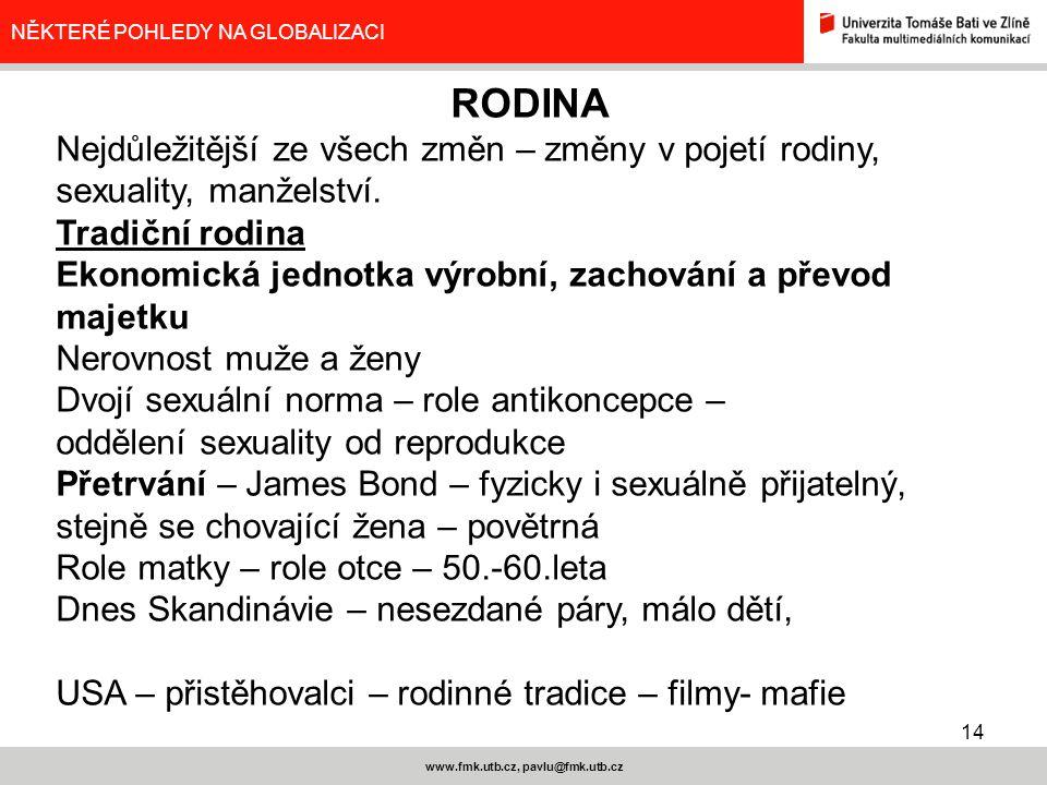 14 www.fmk.utb.cz, pavlu@fmk.utb.cz NĚKTERÉ POHLEDY NA GLOBALIZACI RODINA Nejdůležitější ze všech změn – změny v pojetí rodiny, sexuality, manželství.