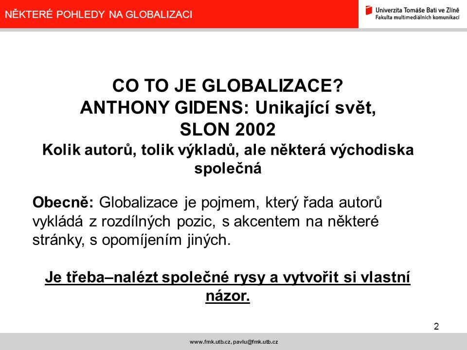 2 www.fmk.utb.cz, pavlu@fmk.utb.cz NĚKTERÉ POHLEDY NA GLOBALIZACI CO TO JE GLOBALIZACE? ANTHONY GIDENS: Unikající svět, SLON 2002 Kolik autorů, tolik