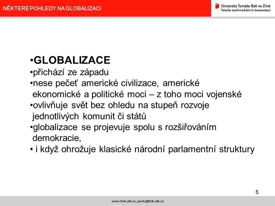5 www.fmk.utb.cz, pavlu@fmk.utb.cz NĚKTERÉ POHLEDY NA GLOBALIZACI GLOBALIZACE přichází ze západu nese pečeť americké civilizace, americké ekonomické a