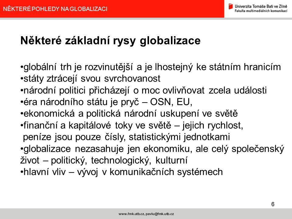 6 www.fmk.utb.cz, pavlu@fmk.utb.cz NĚKTERÉ POHLEDY NA GLOBALIZACI Některé základní rysy globalizace globální trh je rozvinutější a je lhostejný ke stá
