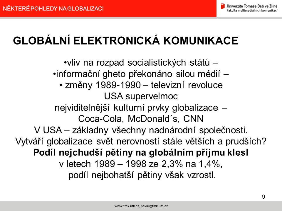 9 www.fmk.utb.cz, pavlu@fmk.utb.cz NĚKTERÉ POHLEDY NA GLOBALIZACI vliv na rozpad socialistických států – informační gheto překonáno silou médií – změn