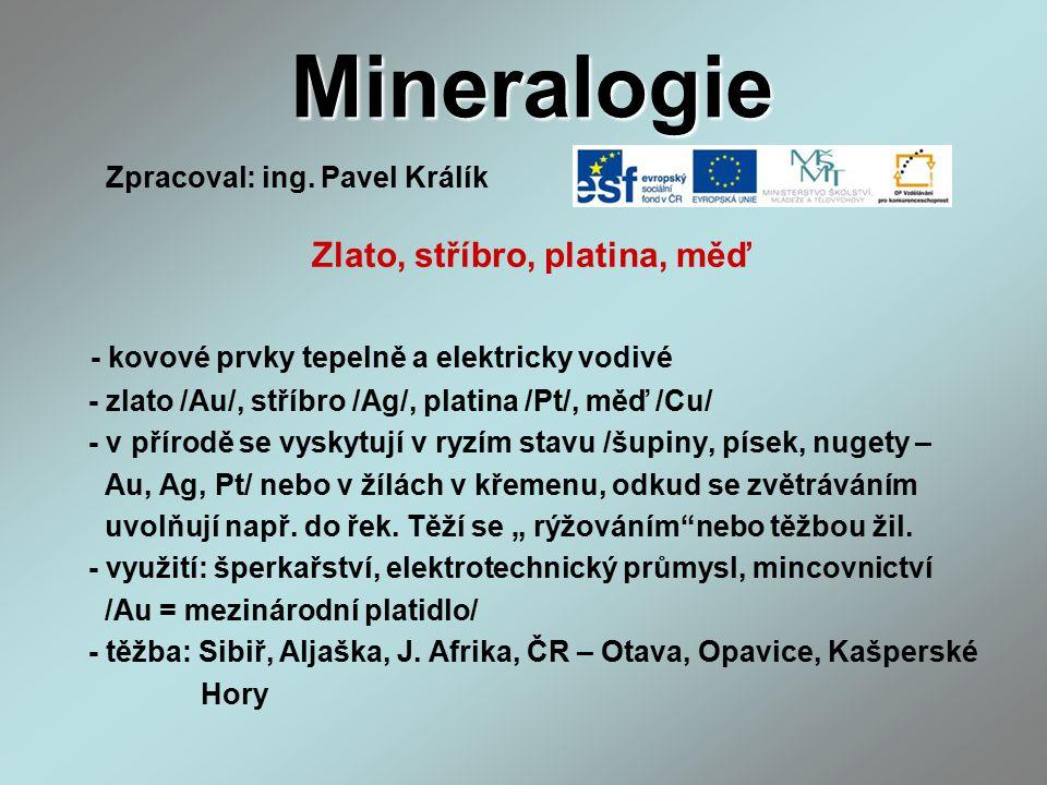 Mineralogie Zlato, stříbro, platina, měď - kovové prvky tepelně a elektricky vodivé - zlato /Au/, stříbro /Ag/, platina /Pt/, měď /Cu/ - v přírodě se