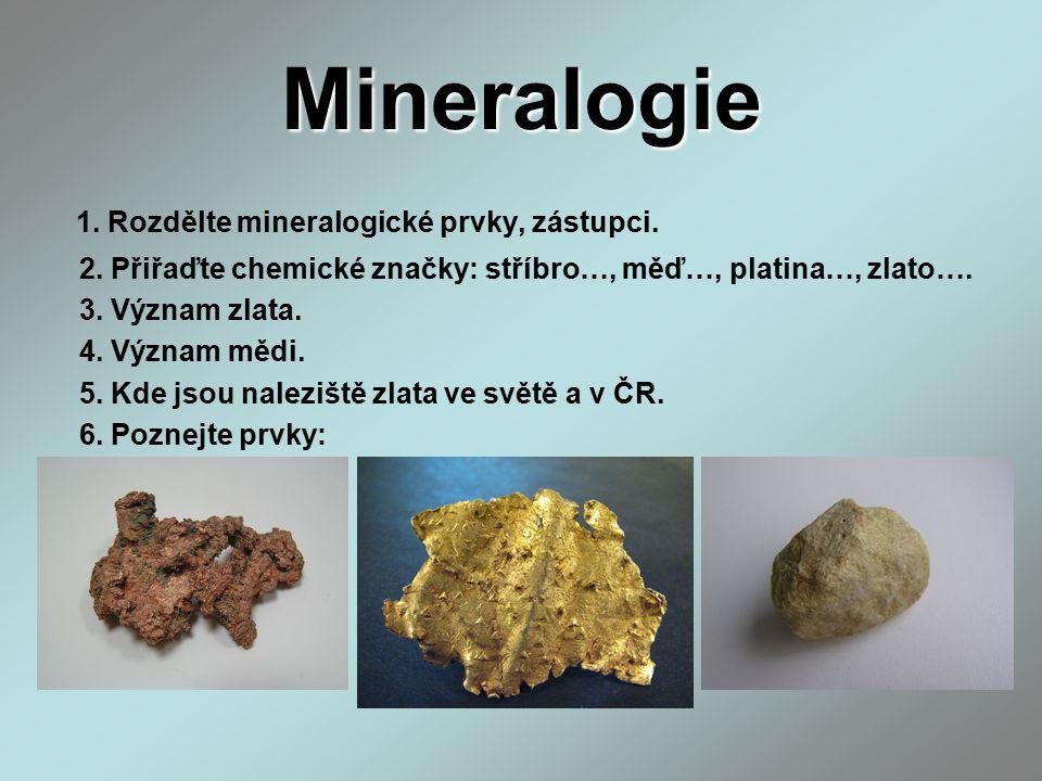 Mineralogie 1. Rozdělte mineralogické prvky, zástupci. 2. Přiřaďte chemické značky: stříbro…, měď…, platina…, zlato…. 3. Význam zlata. 4. Význam mědi.