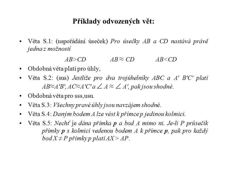 Příklady odvozených vět: Věta S.1: (uspořádání úseček) Pro úsečky AB a CD nastává právě jedna z možností AB>CDAB ≈ CDAB<CD Obdobná věta platí pro úhly, Věta S.2: (sus) Jestliže pro dva trojúhelníky ABC a A B C platí AB ≈ A B , AC ≈ A C a  A ≈  A , pak jsou shodné.