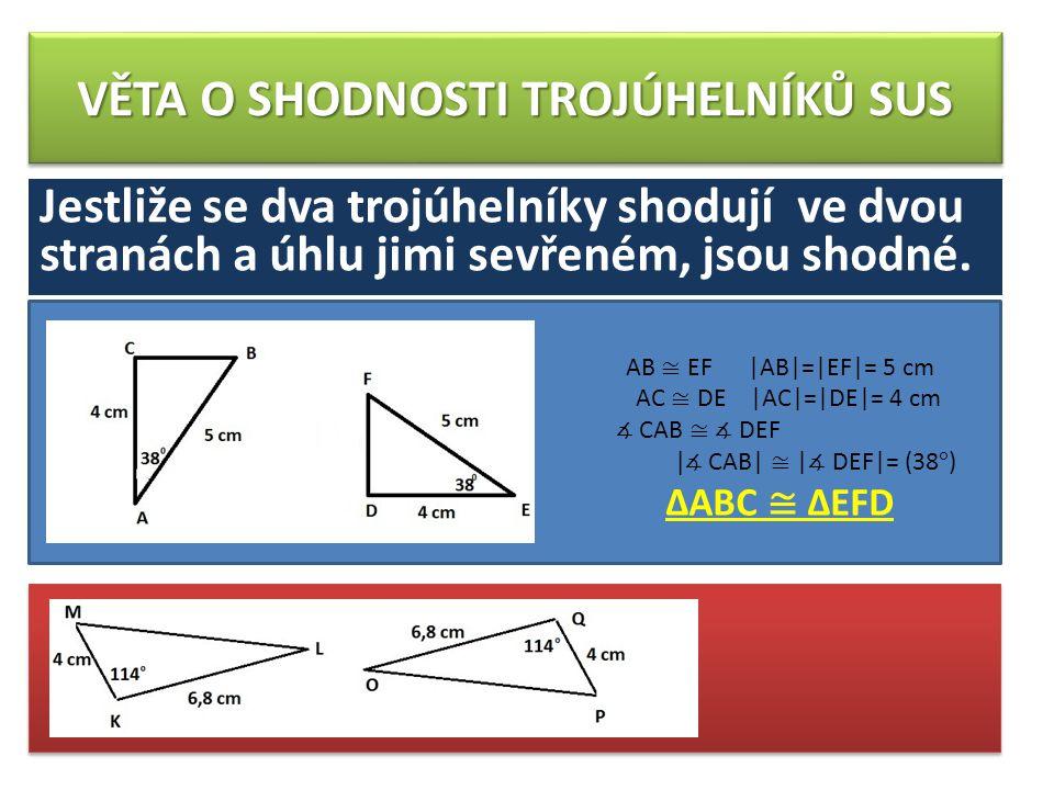 VĚTA O SHODNOSTI TROJÚHELNÍKŮ SUS Jestliže se dva trojúhelníky shodují ve dvou stranách a úhlu jimi sevřeném, jsou shodné.