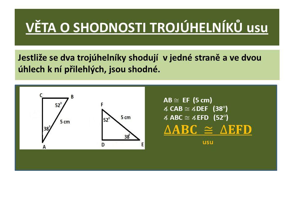VĚTA O SHODNOSTI TROJÚHELNÍKŮ usu Jestliže se dva trojúhelníky shodují v jedné straně a ve dvou úhlech k ní přilehlých, jsou shodné.