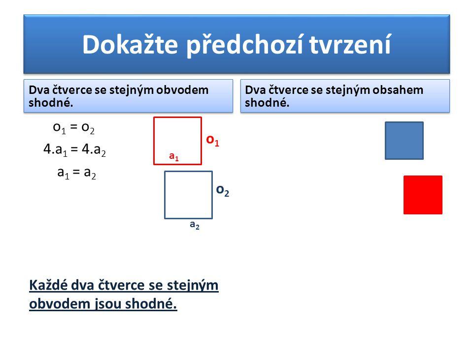 Dokažte předchozí tvrzení Dva čtverce se stejným obvodem shodné. o 1 = o 2 4.a 1 = 4.a 2 a 1 = a 2 Každé dva čtverce se stejným obvodem jsou shodné. D