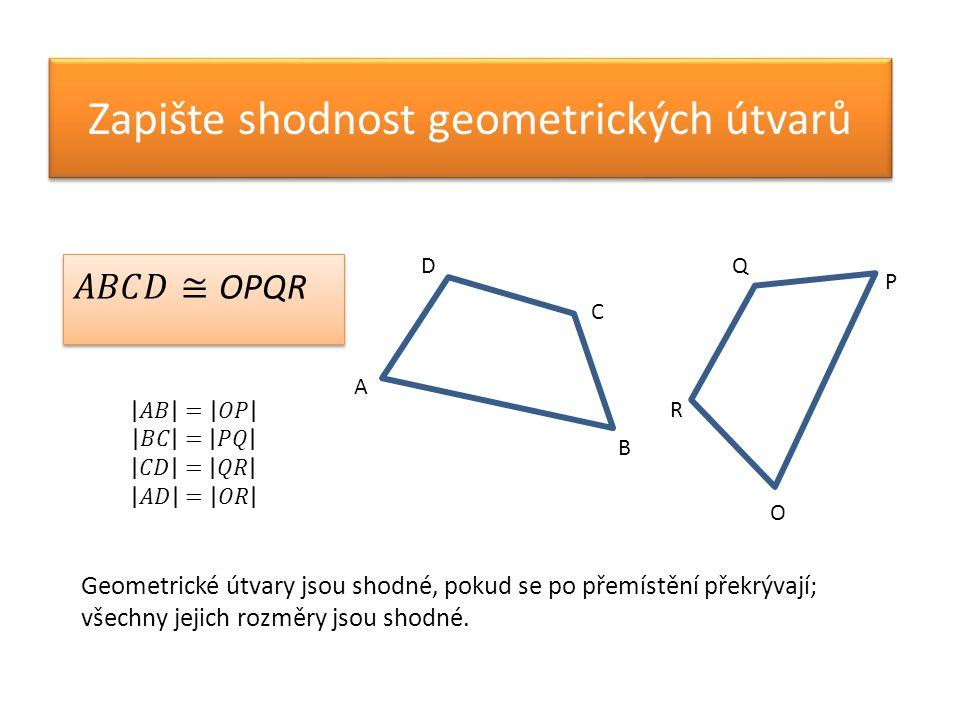 Zapište shodnost geometrických útvarů A D C B P Q R O Geometrické útvary jsou shodné, pokud se po přemístění překrývají; všechny jejich rozměry jsou shodné.