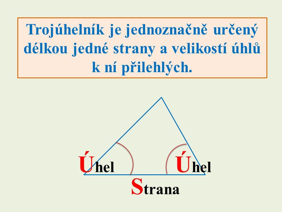 Trojúhelník je jednoznačně určený délkou jedné strany a velikostí úhlů k ní přilehlých. Ú hel S trana Ú hel