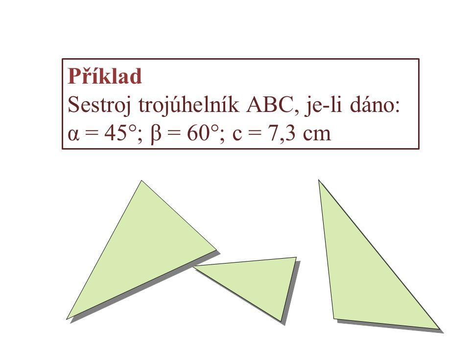 Příklad Sestroj trojúhelník ABC, je-li dáno: α = 45°; β = 60°; c = 7,3 cm