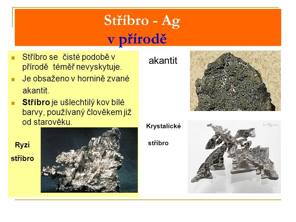 Stříbro - Ag v přírodě Stříbro se čisté podobě v přírodě téměř nevyskytuje.