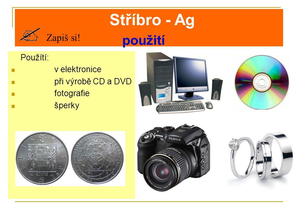 Stříbro - Ag použití Zapiš si! Použítí: v elektronice při výrobě CD a DVD fotografie šperky