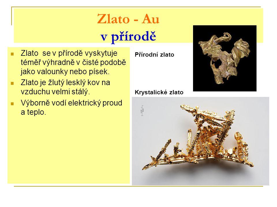 Zlato - Au v přírodě Zlato se v přírodě vyskytuje téměř výhradně v čisté podobě jako valounky nebo písek.