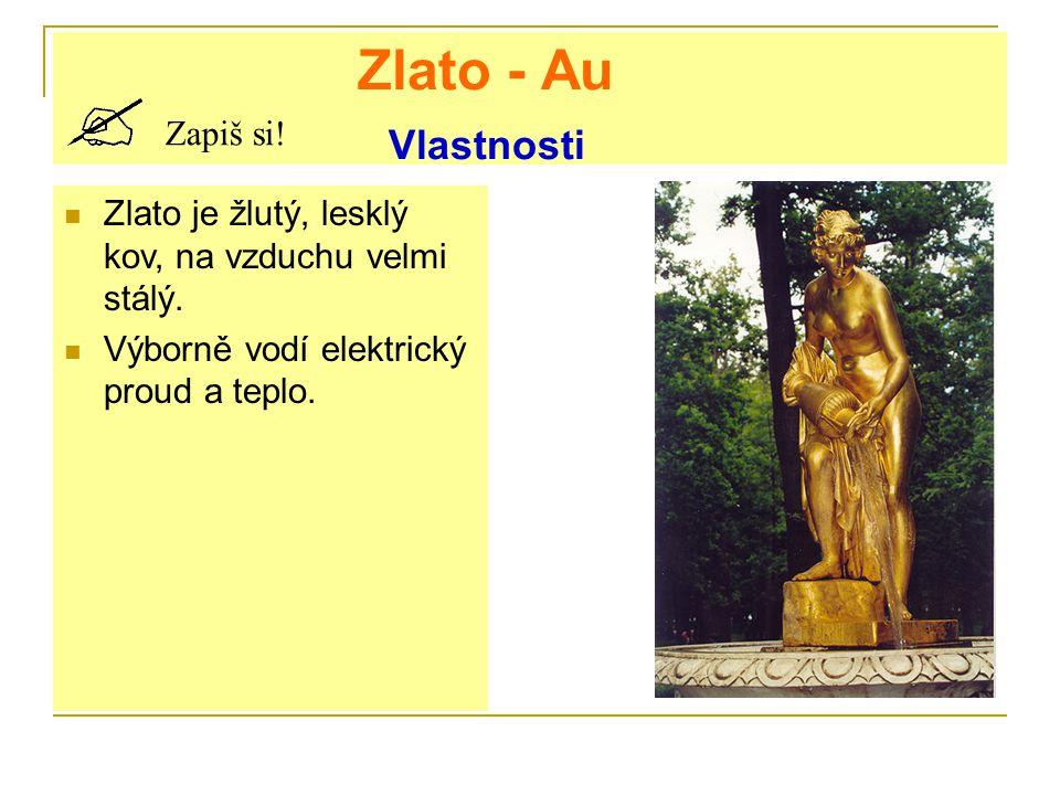 Zlato - Au Vlastnosti Zapiš si. Zlato je žlutý, lesklý kov, na vzduchu velmi stálý.