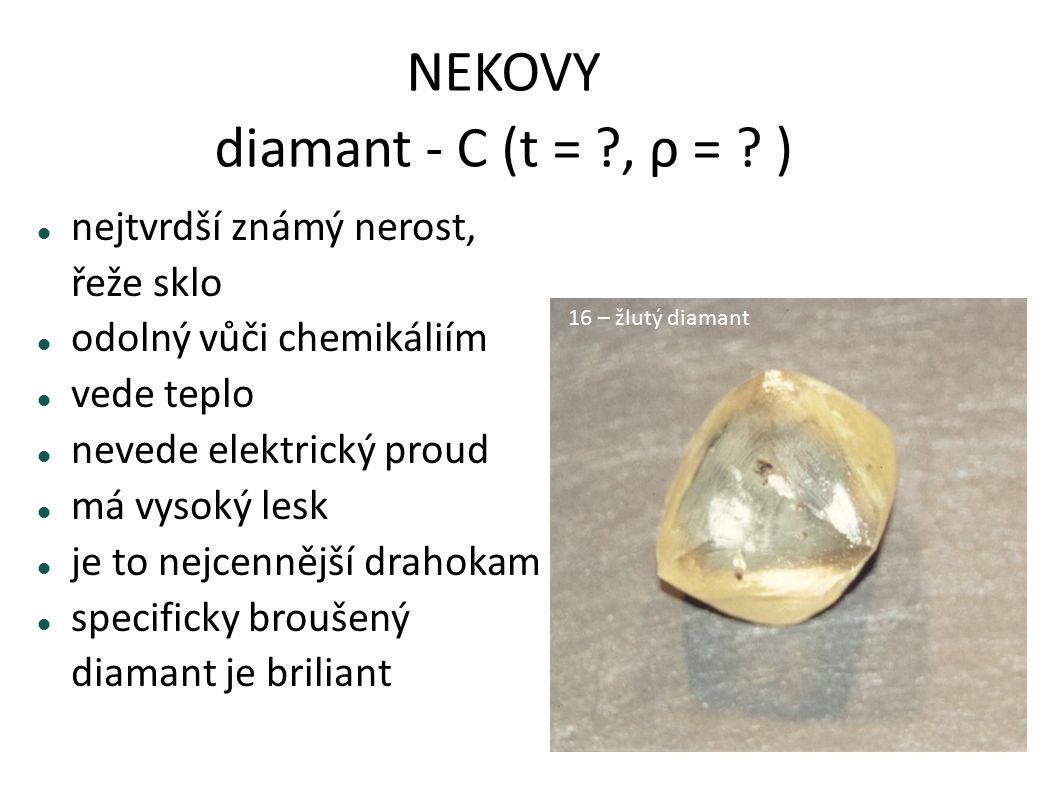 NEKOVY diamant - C (t = ?, ρ = ? ) nejtvrdší známý nerost, řeže sklo odolný vůči chemikáliím vede teplo nevede elektrický proud má vysoký lesk je to n