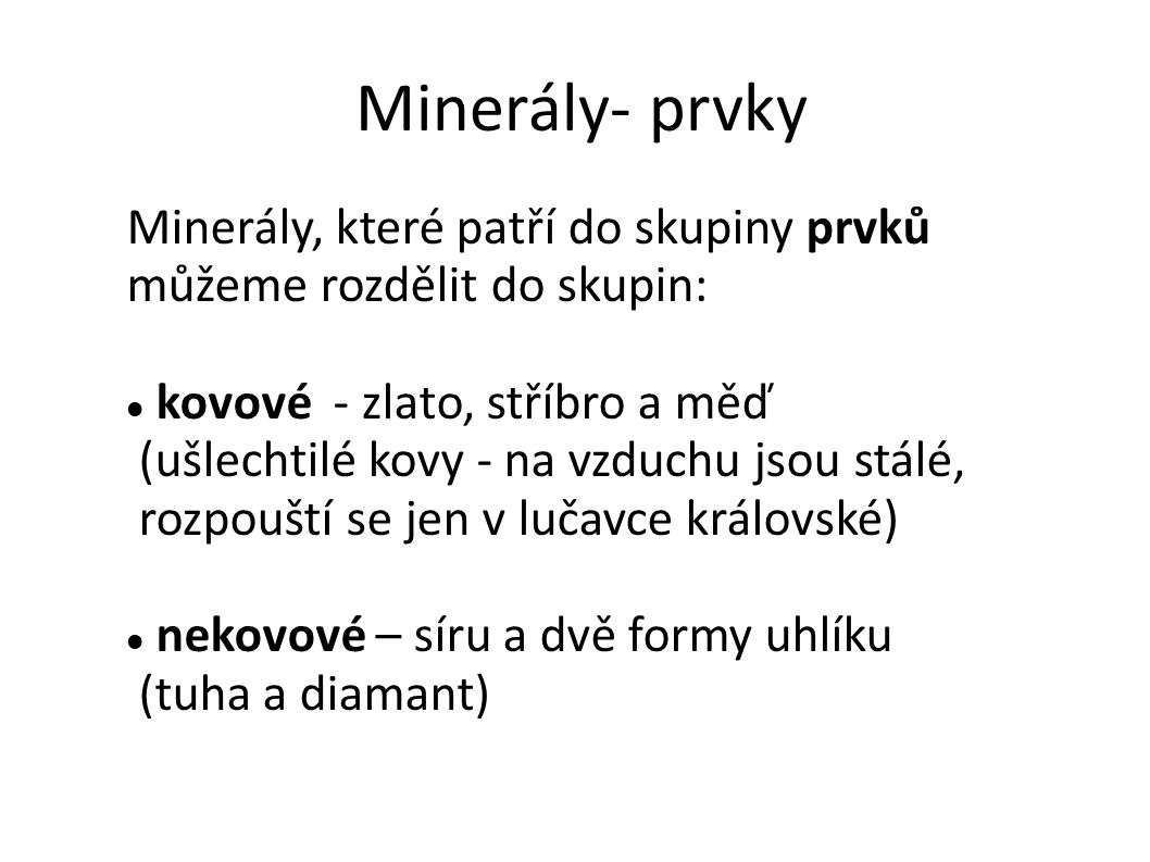 Minerály- prvky Minerály, které patří do skupiny prvků můžeme rozdělit do skupin: kovové - zlato, stříbro a měď (ušlechtilé kovy - na vzduchu jsou stá