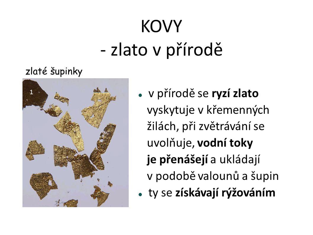 KOVY Zlato – Au (t = ?, ρ = ?cm ) je žlutý měkký kov má nízkou teplotu tání a dobře se odlévá načervenalé je s mědí bílé zlato (se stříbrem) nečerná světová naleziště - v USA - v Jihoafrické republice - v Austrálii výhodná těžba – výtěžnost 1 g/t