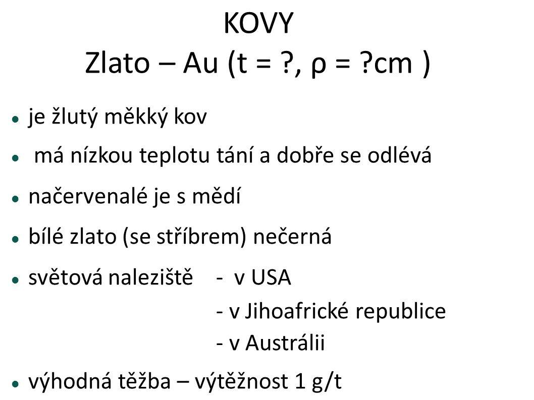 KOVY Zlato – Au (t = ?, ρ = ?cm ) je žlutý měkký kov má nízkou teplotu tání a dobře se odlévá načervenalé je s mědí bílé zlato (se stříbrem) nečerná s
