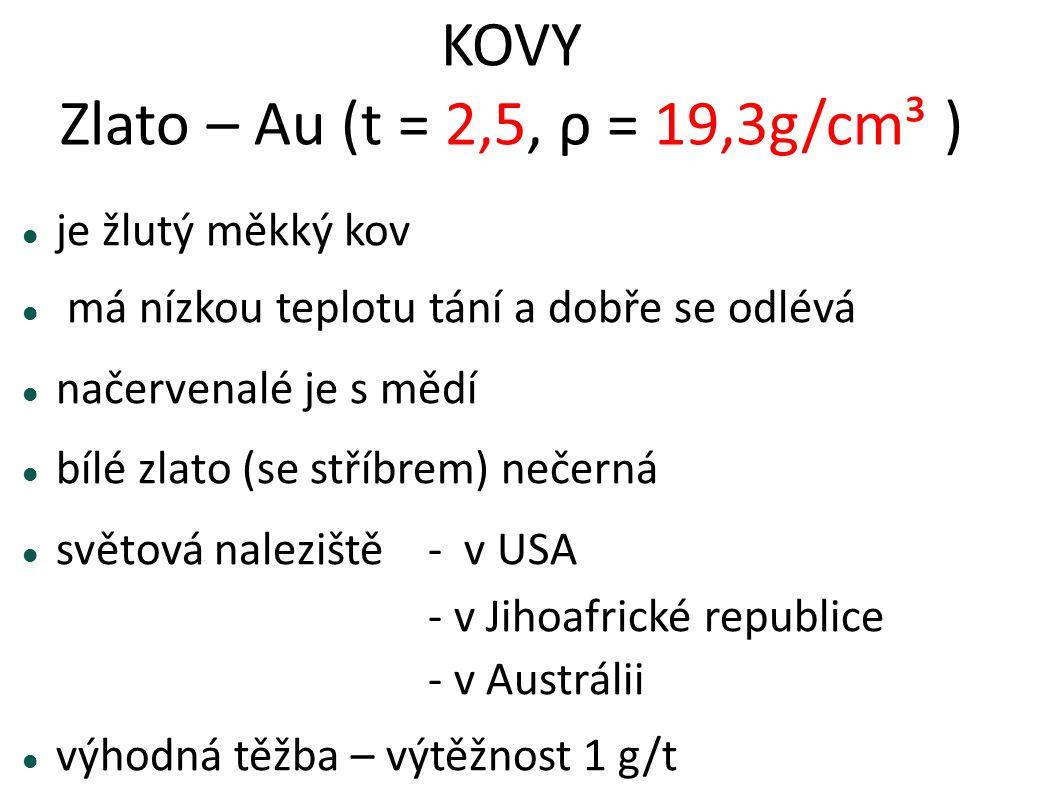 KOVY Zlato – Au (t = 2,5, ρ = 19,3g/cm³ ) je žlutý měkký kov má nízkou teplotu tání a dobře se odlévá načervenalé je s mědí bílé zlato (se stříbrem) n