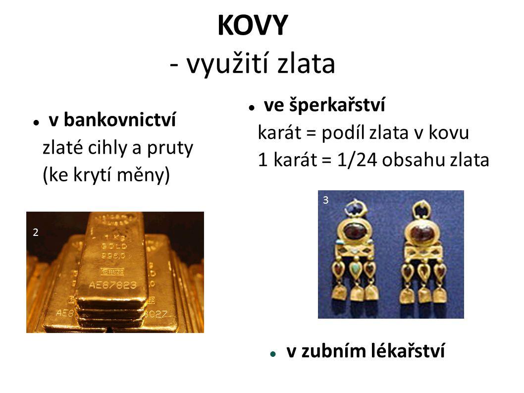 KOVY - využití zlata v zubním lékařství v bankovnictví zlaté cihly a pruty (ke krytí měny) ve šperkařství karát = podíl zlata v kovu 1 karát = 1/24 ob