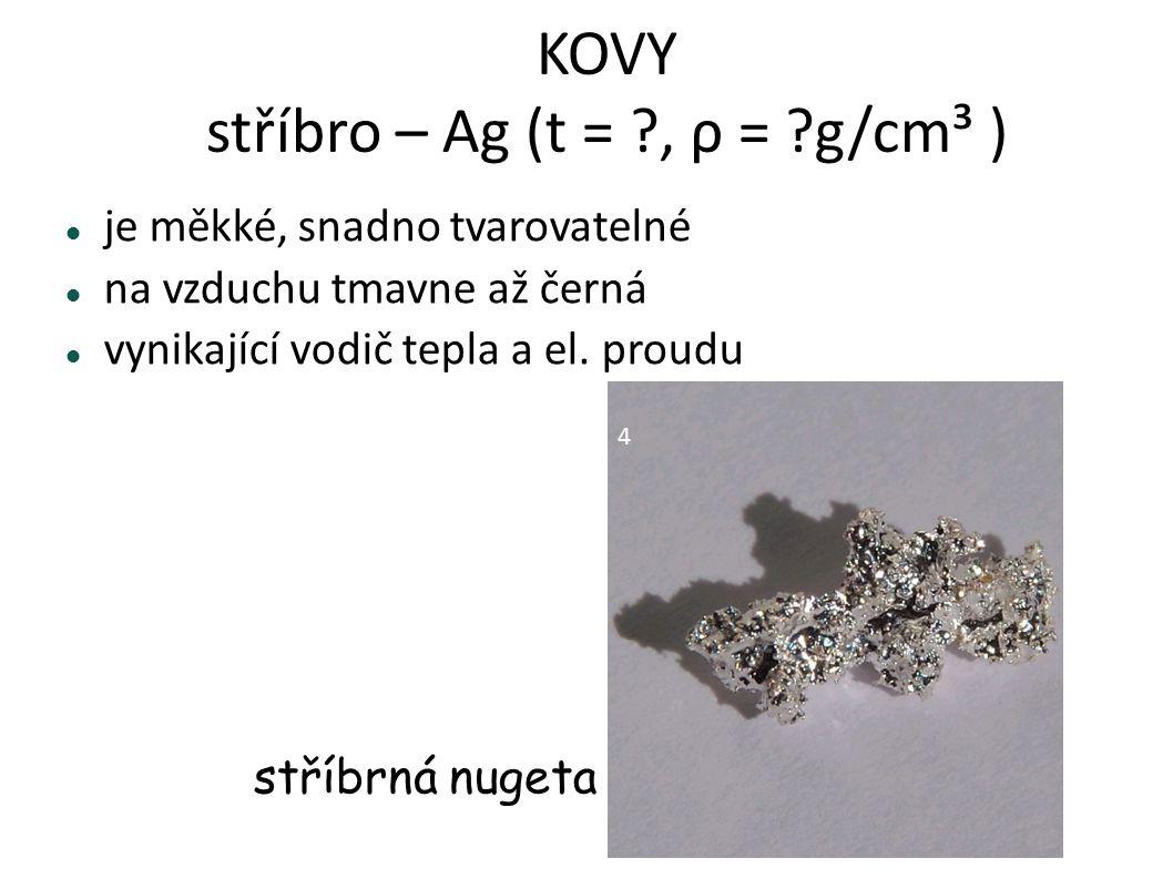 KOVY stříbro – Ag (t = ?, ρ = ?g/cm³ ) je měkké, snadno tvarovatelné na vzduchu tmavne až černá vynikající vodič tepla a el. proudu stříbrná nugeta 4