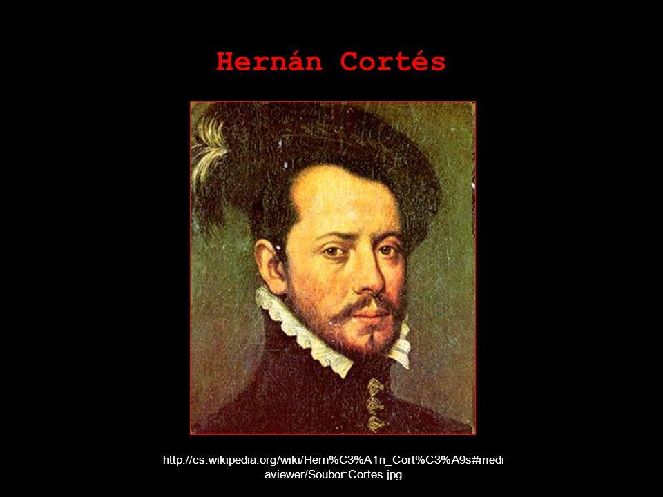 Hernán Cortés http://cs.wikipedia.org/wiki/Hern%C3%A1n_Cort%C3%A9s#medi aviewer/Soubor:Cortes.jpg