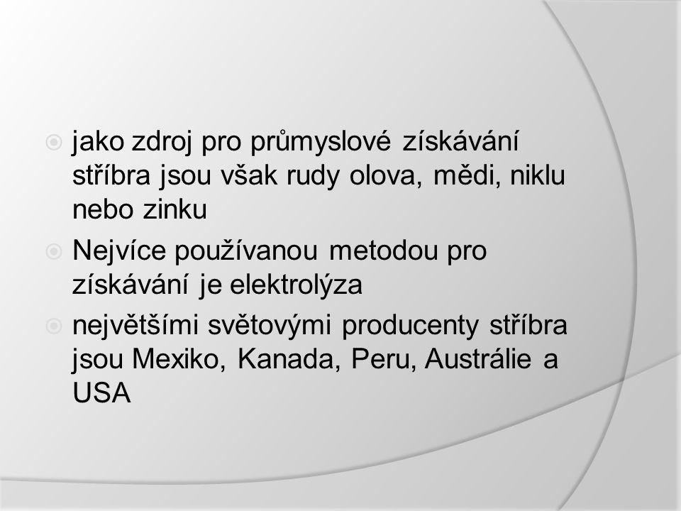  jako zdroj pro průmyslové získávání stříbra jsou však rudy olova, mědi, niklu nebo zinku  Nejvíce používanou metodou pro získávání je elektrolýza  největšími světovými producenty stříbra jsou Mexiko, Kanada, Peru, Austrálie a USA