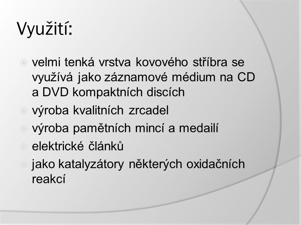 Využití:  velmi tenká vrstva kovového stříbra se využívá jako záznamové médium na CD a DVD kompaktních discích  výroba kvalitních zrcadel  výroba pamětních mincí a medailí  elektrické článků  jako katalyzátory některých oxidačních reakcí