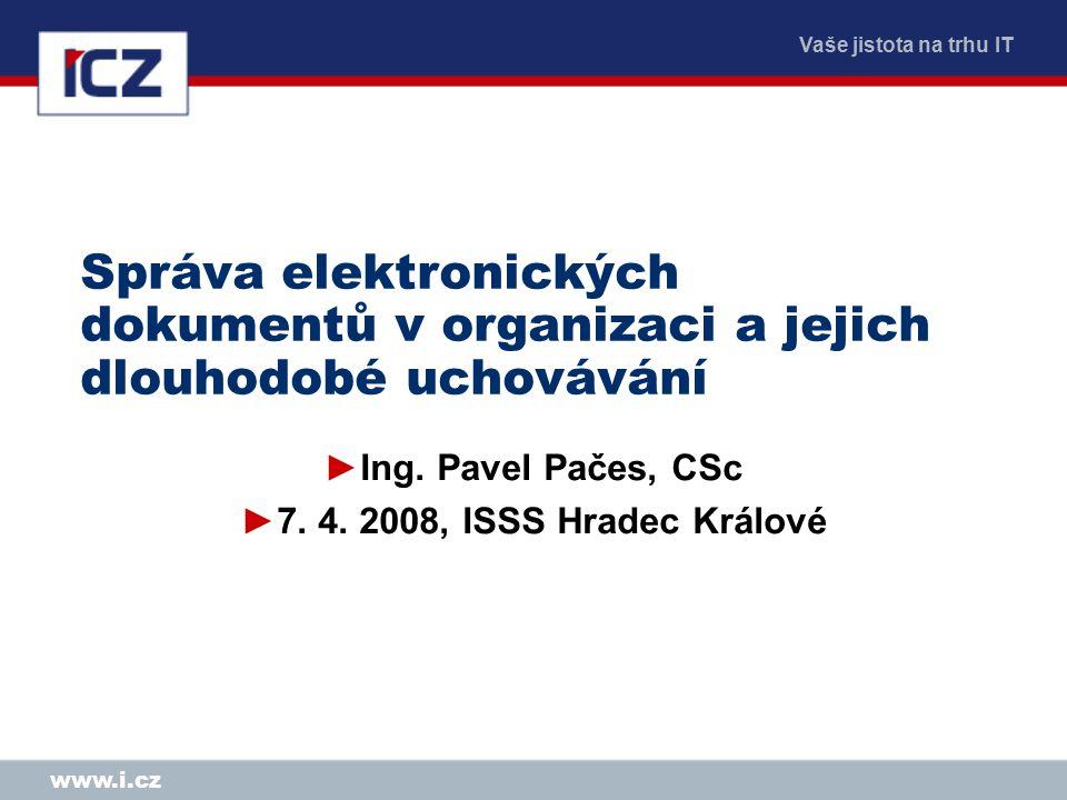 Vaše jistota na trhu IT www.i.cz Správa elektronických dokumentů v organizaci a jejich dlouhodobé uchovávání ►Ing. Pavel Pačes, CSc ►7. 4. 2008, ISSS