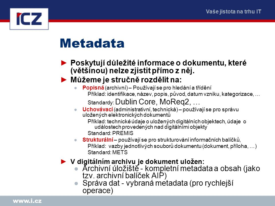 Vaše jistota na trhu IT www.i.cz Metadata ►Poskytují důležité informace o dokumentu, které (většinou) nelze zjistit přímo z něj. ►Můžeme je stručně ro