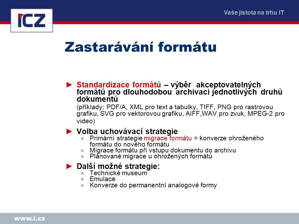 Vaše jistota na trhu IT www.i.cz Zastarávání formátu ►Standardizace formátů – výběr akceptovatelných formátů pro dlouhodobou archivaci jednotlivých dr