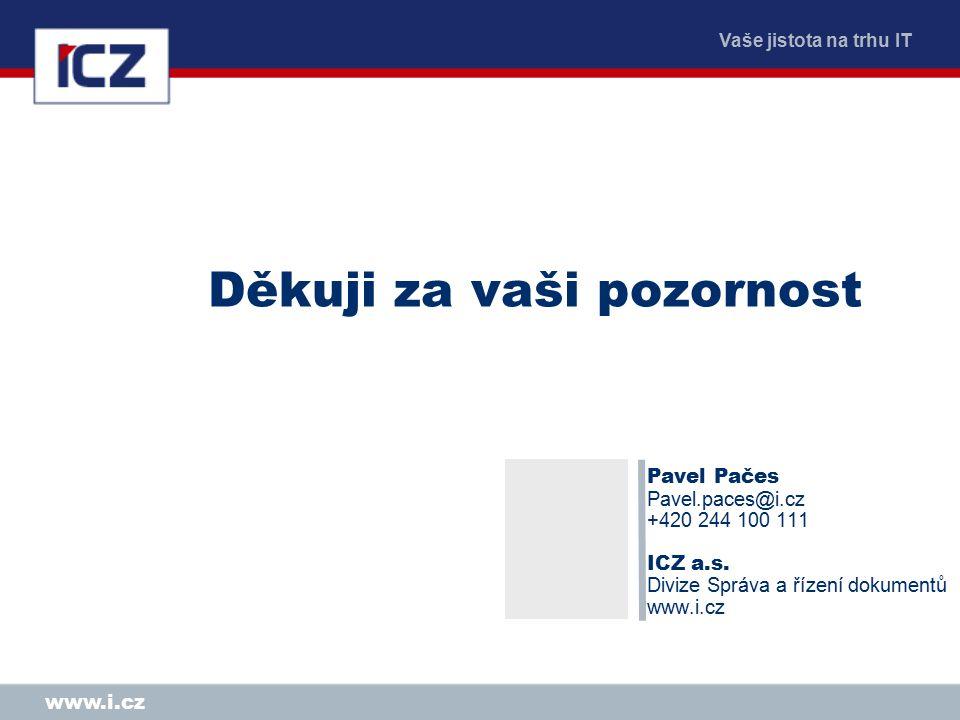 Vaše jistota na trhu IT www.i.cz Děkuji za vaši pozornost Pavel Pačes Pavel.paces@i.cz +420 244 100 111 ICZ a.s. Divize Správa a řízení dokumentů www.