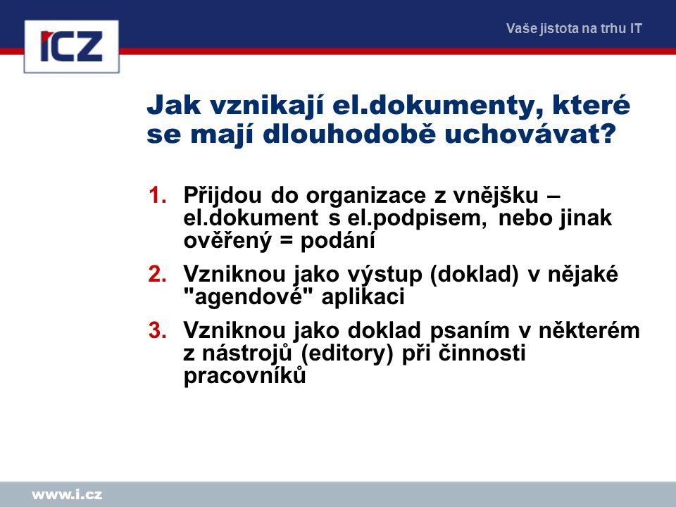 Vaše jistota na trhu IT www.i.cz Jak vznikají el.dokumenty, které se mají dlouhodobě uchovávat? 1.Přijdou do organizace z vnějšku – el.dokument s el.p