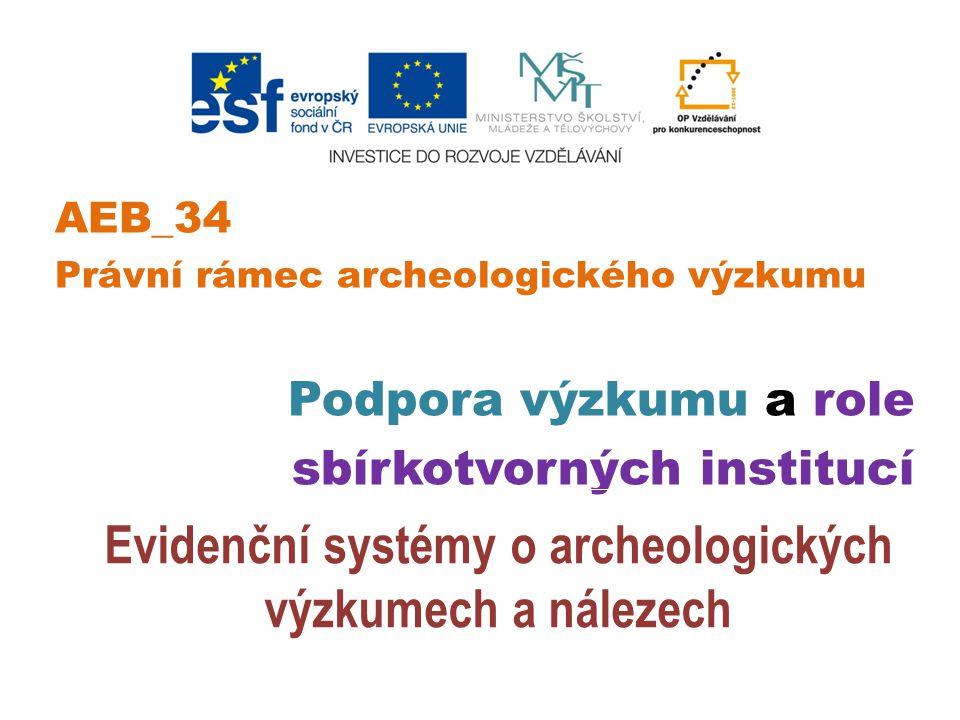 AEB_34 Právní rámec archeologického výzkumu Podpora výzkumu a role sbírkotvorných institucí Evidenční systémy o archeologických výzkumech a nálezech